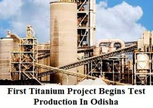 First Titanium Project Begins Test Production In Odisha