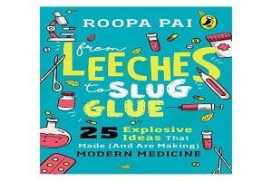 From Leeches to Slug Glue 25 Explosive Ideas that Made (and Are Making) Modern Medicine