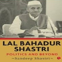 Lal Bahadur Shastri Politics and Beyond