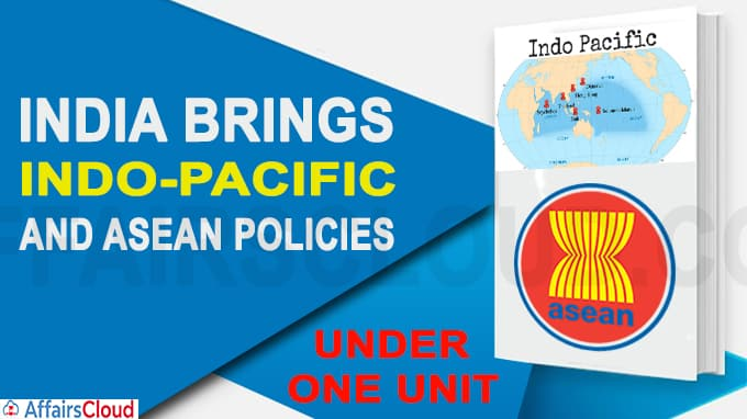 India brings Indo-Pacific and ASEAN Policies under one Unit
