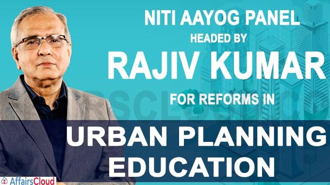 NITI Aayog panel headed by Rajiv Kumar for reforms in urban planning education