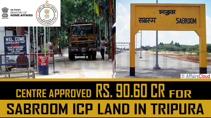 Centre sanctions Rs 365 cr for Sabroom ICP in Tripura