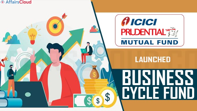 ICICI Prudential Mutual Fund launches Business Cycle Fund