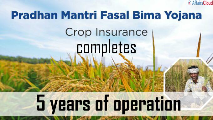 Pradhan Mantri Fasal Bima Yojana completes 5 years of operation