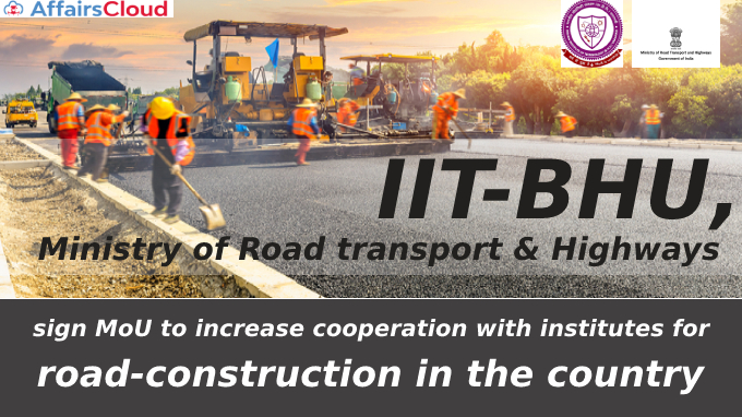 IT-BHU, Ministry of Road transport & Highways sign MoU to increase cooperation with institutes for road-construction in the country