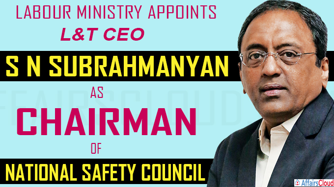 Labour Ministry appoints S N Subrahmanyan as Chairman of National Safety Council
