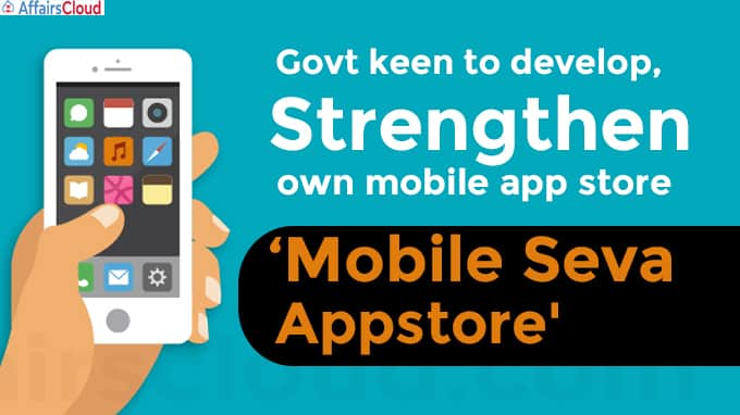 Govt keen to develop, strengthen own mobile app store 'Mobile Seva Appstore