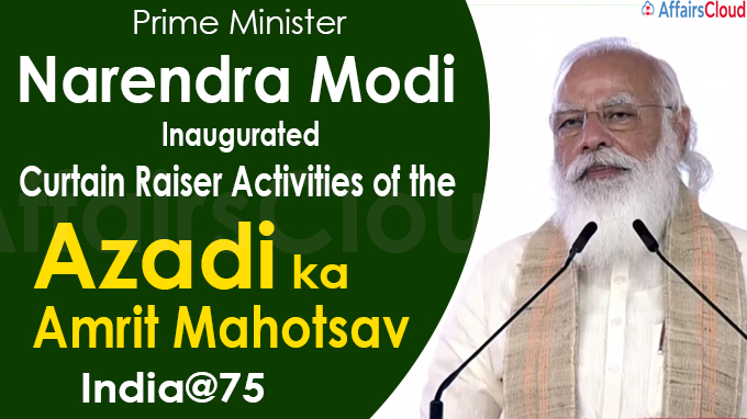 PM inaugurates the curtain raiser activities of the 'Azadi Ka Amrit Mahotsav'