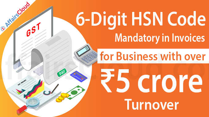 6-digit HSN code mandatory in invoices for biz with over ₹5 crore turnover