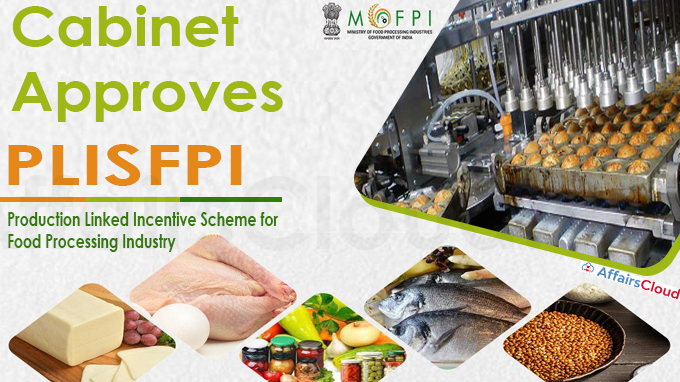 Cabinet approves Production Linked Incentive Scheme for Food Processing Industry