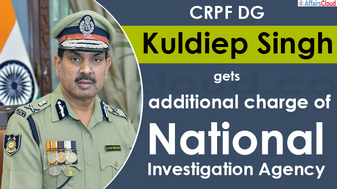 CRPF DG Kuldiep Singh gets additional charge of National Investigation Agency