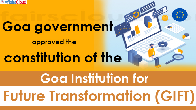 Goa government approved the constitution of the Goa Institution for Future Transformation (GIFT)