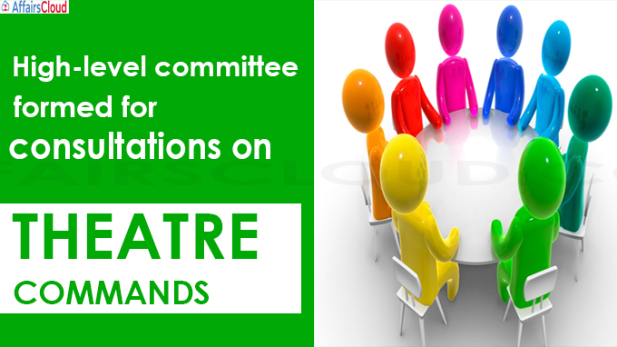 High-level committee formed for consultations on theatre commands