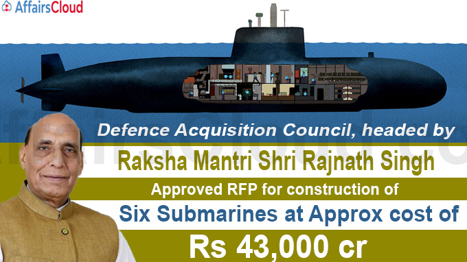 Raksha Mantri Shri Rajnath Singh, approves RFP for construction of six submarines at approx cost of Rs 43,000 crore