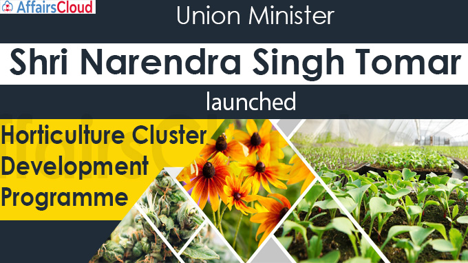 Union Minister Shri Narendra Singh Tomar launches Horticulture Cluster