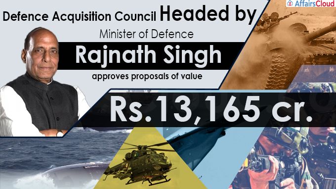 Defence Acquisition Council headed by Raksha Mantri approves proposals of value Rs.13,165 cr.