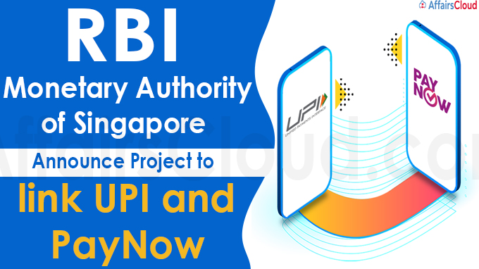 RBI Monetary Authority of Singapore announce project to link UPI and PayNow