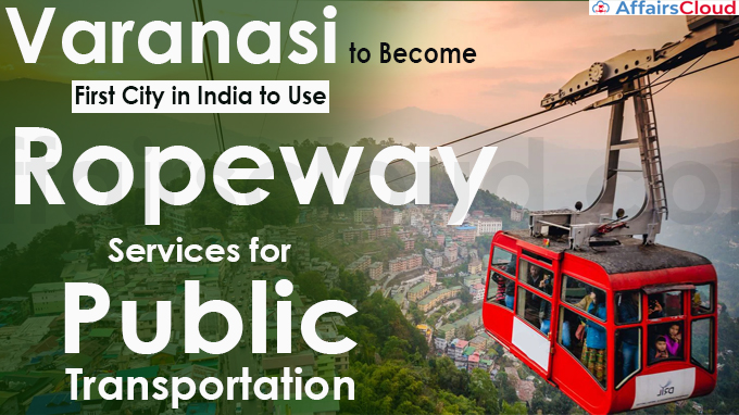 Varanasi to Become First City in India to Use Ropeway Services for Public Transportation